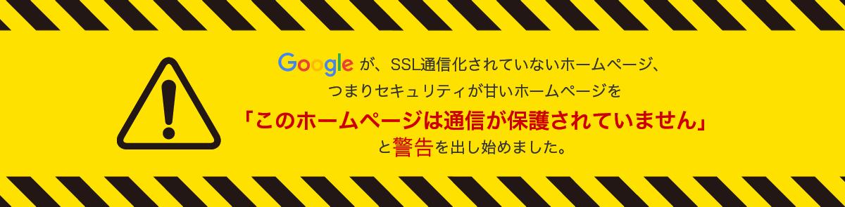 Googleが、SSL通信化されていないホームページ、つまりセキュリティが甘いホームページを「このホームページは通信が保護されていません」と警告を出し始めました。